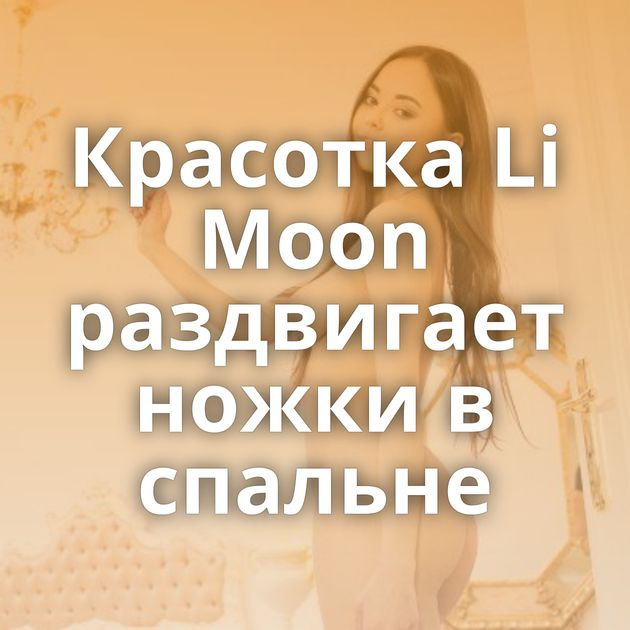 Красотка Li Moon раздвигает ножки в спальне