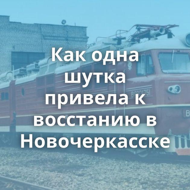 Как одна шутка привела к восстанию в Новочеркасске