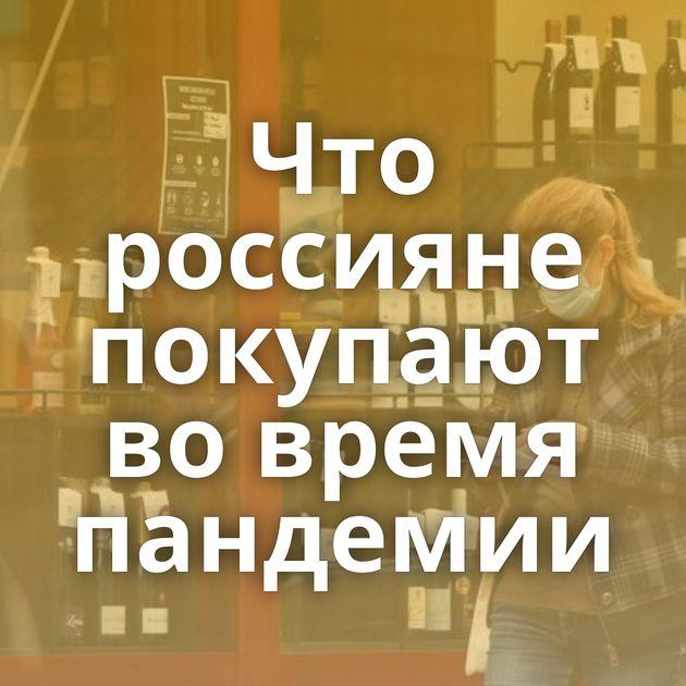Что россияне покупают во время пандемии
