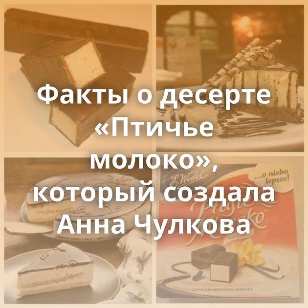 Факты о десерте «Птичье молоко», который создала Анна Чулкова