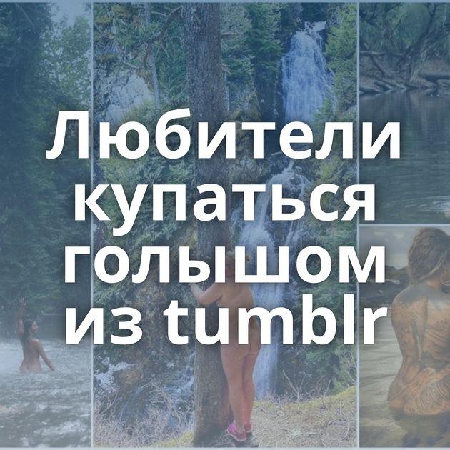 Любители купаться голышом из tumblr