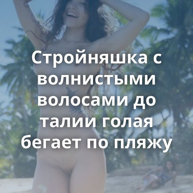 Стройняшка с волнистыми волосами до талии голая бегает по пляжу