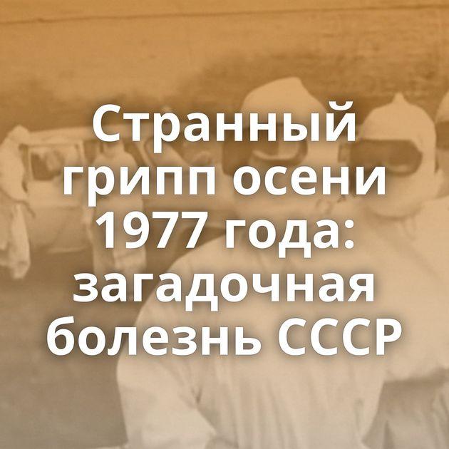 Странный грипп осени 1977 года: загадочная болезнь СССР
