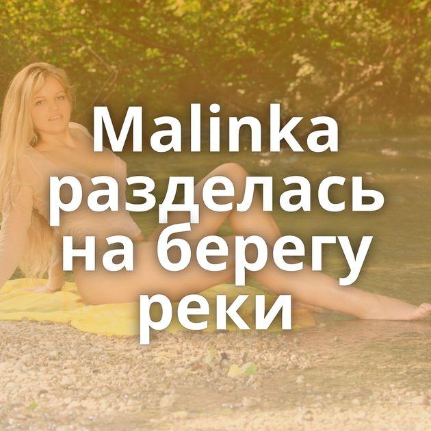 Malinka разделась на берегу реки