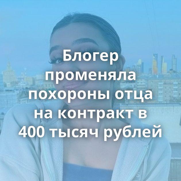 Блогер променяла похороны отца на контракт в 400 тысяч рублей