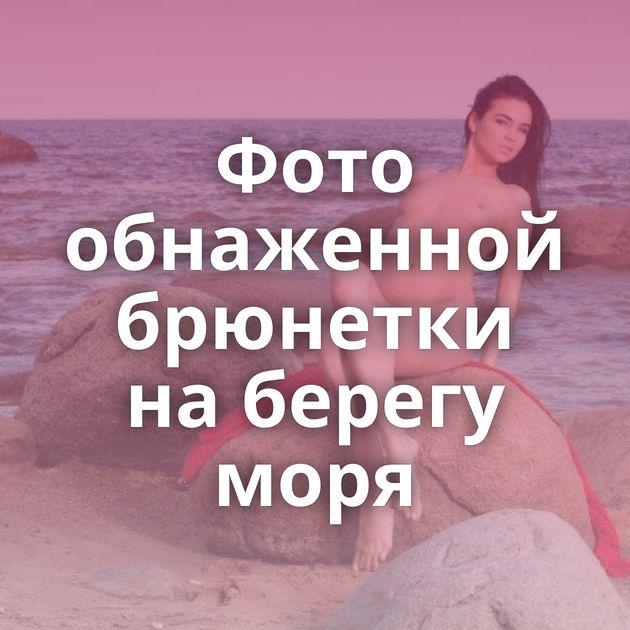 Фото обнаженной брюнетки на берегу моря