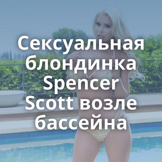 Сексуальная блондинка Spencer Scott возле бассейна
