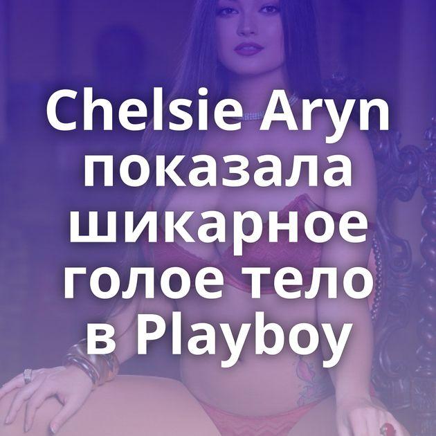 Chelsie Aryn показала шикарное голое тело в Playboy