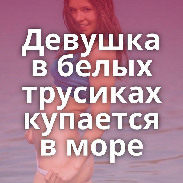 Девушка в белых трусиках купается в море