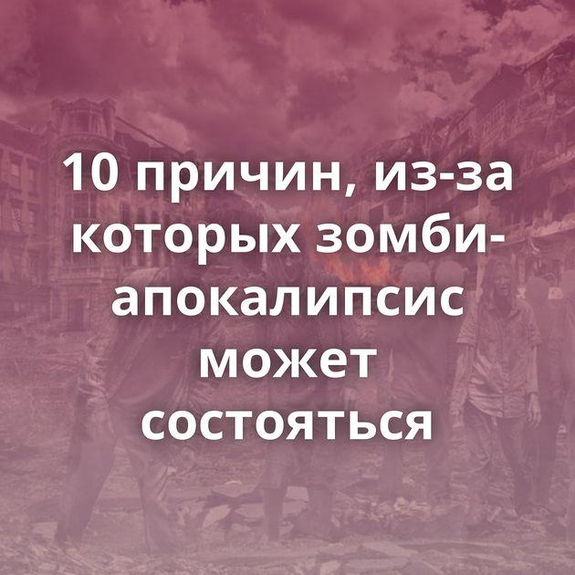 10 причин, из-за которых зомби-апокалипсис может состояться