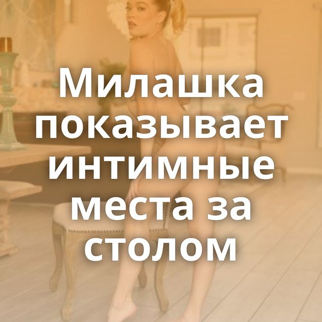 Милашка показывает интимные места за столом