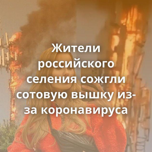 Жители российского селения сожгли сотовую вышку из-за коронавируса