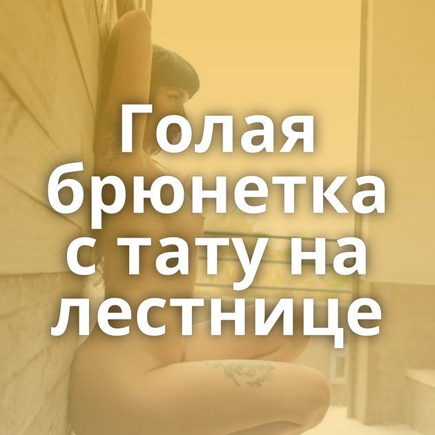 Голая брюнетка с тату на лестнице