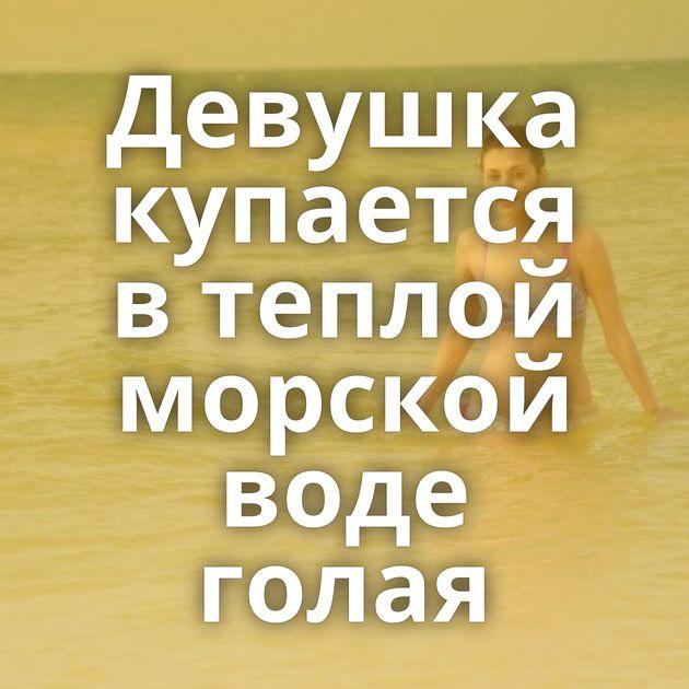 Девушка купается в теплой морской воде голая