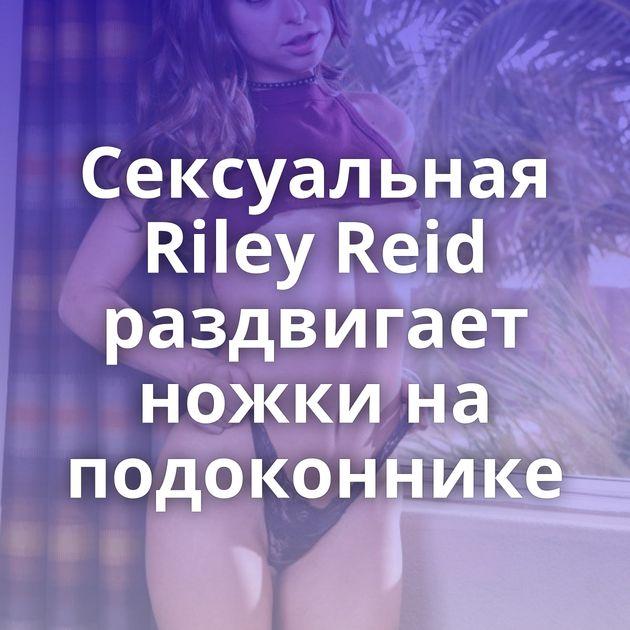Сексуальная Riley Reid раздвигает ножки на подоконнике