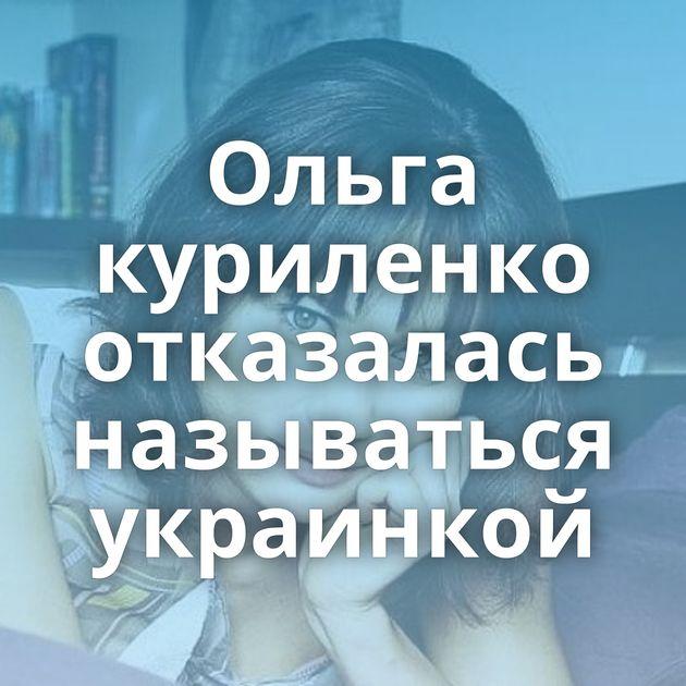Ольга куриленко отказалась называться украинкой