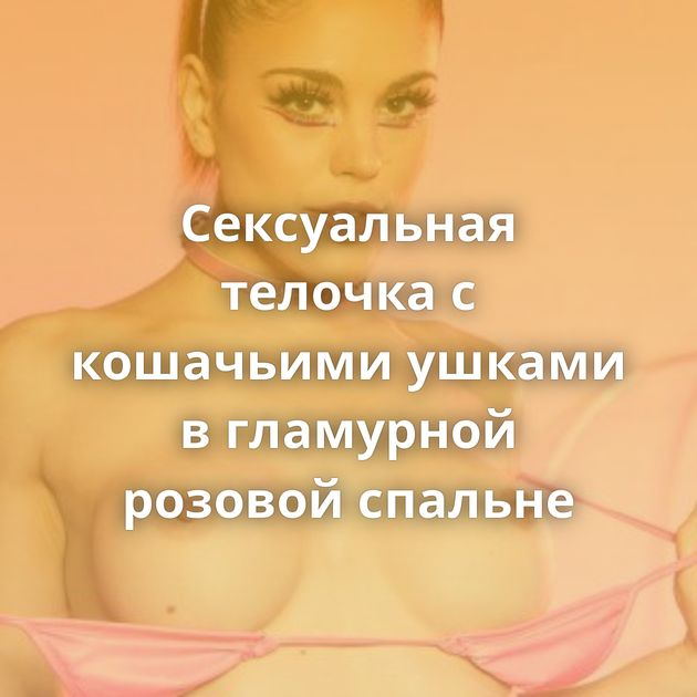 Сексуальная телочка с кошачьими ушками в гламурной розовой спальне