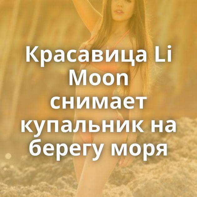 Красавица Li Moon снимает купальник на берегу моря