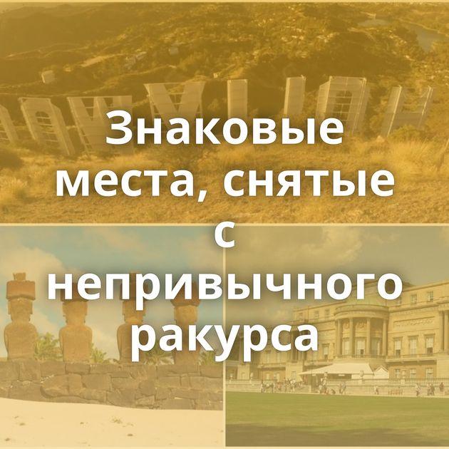 Знаковые места, снятые с непривычного ракурса