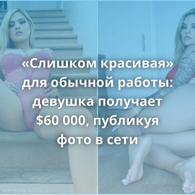«Слишком красивая» для обычной работы: девушка получает $60 000, публикуя фото в сети