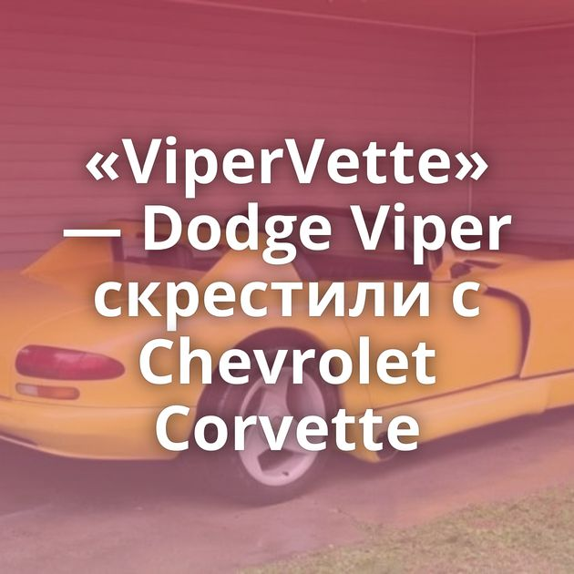 «ViperVette» — Dodge Viper скрестили с Chevrolet Corvette