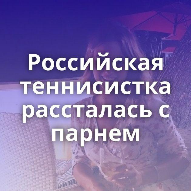 Российская теннисистка рассталась с парнем