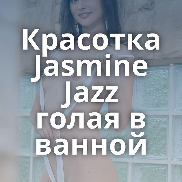 Красотка Jasmine Jazz голая в ванной