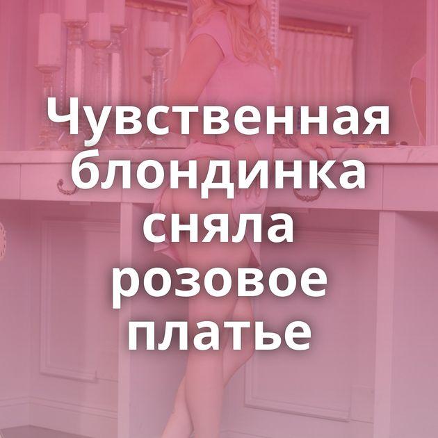Чувственная блондинка сняла розовое платье