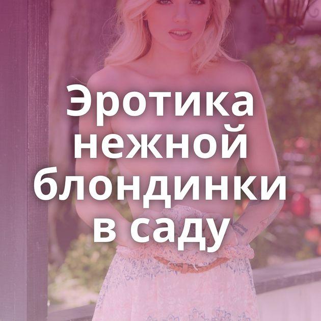 Эротика нежной блондинки в саду
