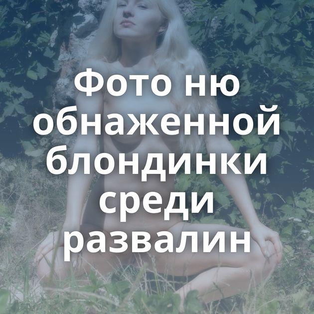 Фото ню обнаженной блондинки среди развалин