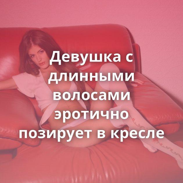Девушка с длинными волосами эротично позирует в кресле