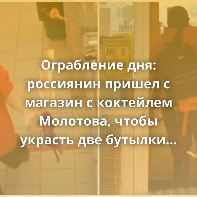 Ограбление дня: россиянин пришел с магазин с коктейлем Молотова, чтобы украсть две бутылки водки