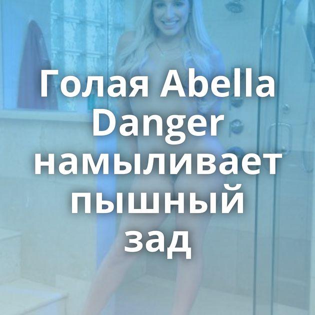 Голая Abella Danger намыливает пышный зад