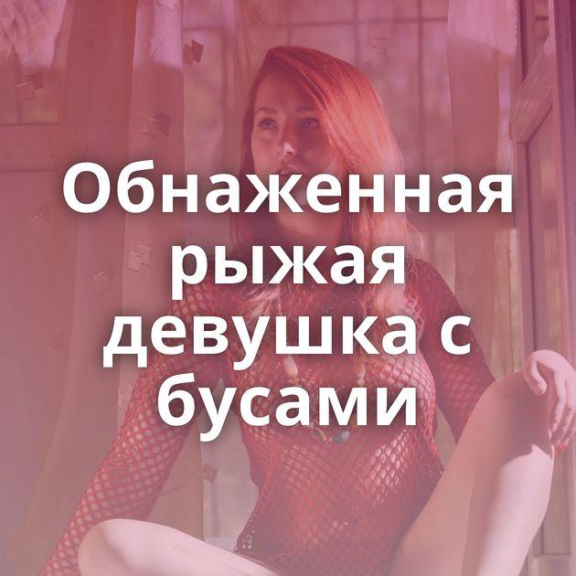 Обнаженная рыжая девушка с бусами