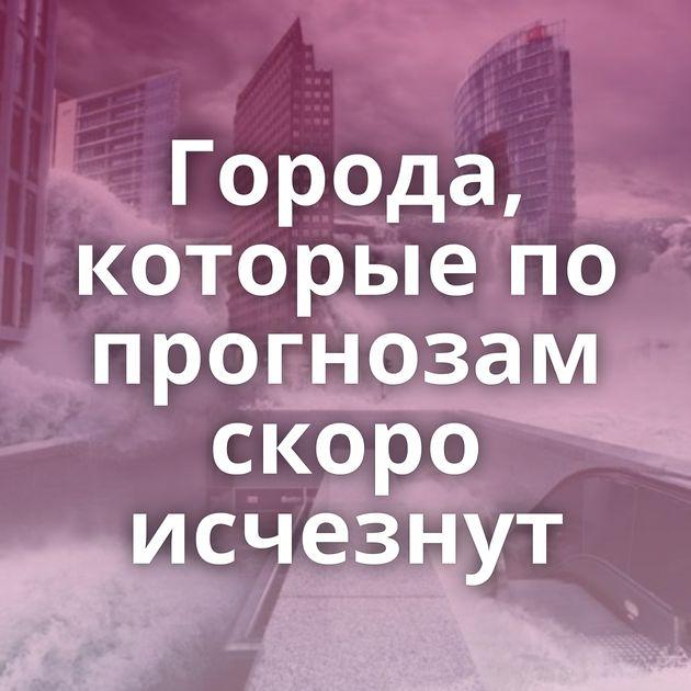 Города, которые по прогнозам скоро исчезнут