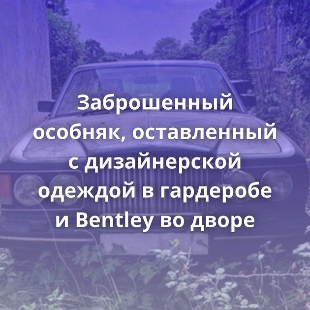 Заброшенный особняк, оставленный с дизайнерской одеждой в гардеробе и Bentley во дворе