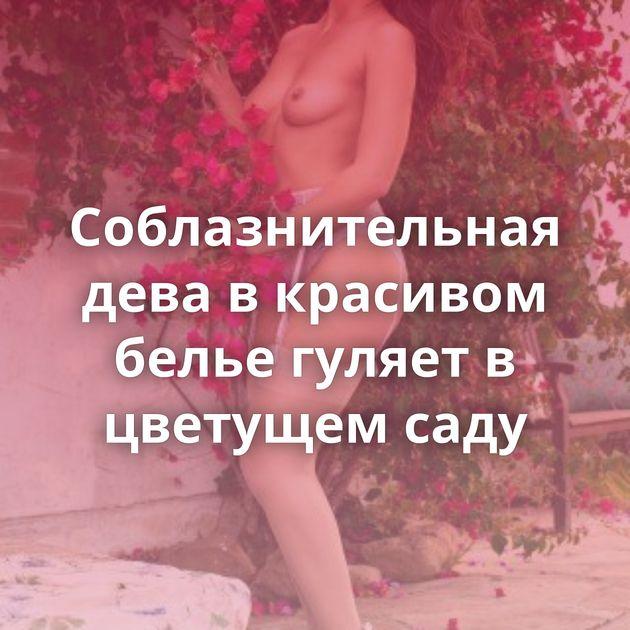 Соблазнительная дева в красивом белье гуляет в цветущем саду