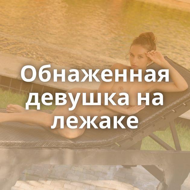 Обнаженная девушка на лежаке