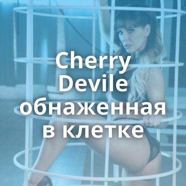 Cherry Devile обнаженная в клетке