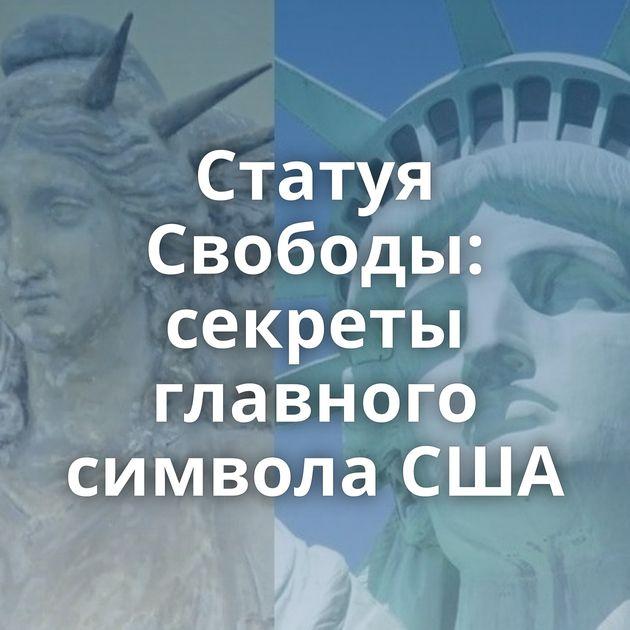 Статуя Свободы: секреты главного символа США