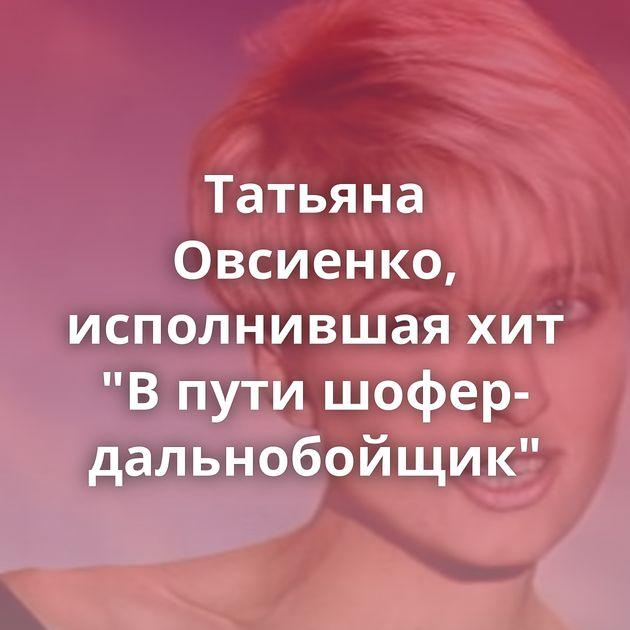 Татьяна Овсиенко, исполнившая хит