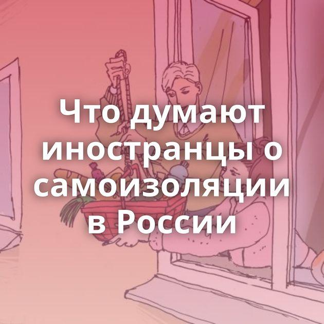Что думают иностранцы о самоизоляции в России