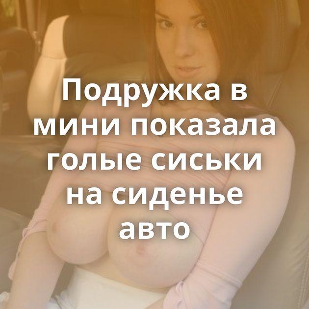 Подружка в мини показала голые сиськи на сиденье авто