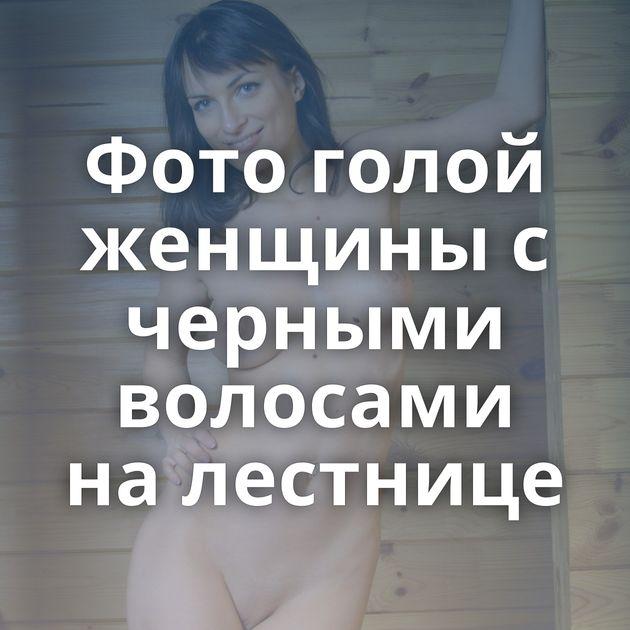 Фото голой женщины с черными волосами на лестнице