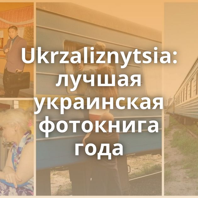 Ukrzaliznytsia: лучшая украинская фотокнига года