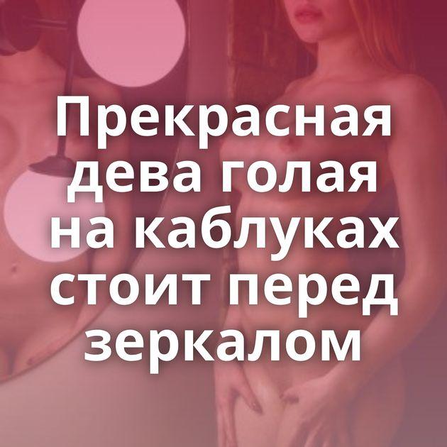 Прекрасная дева голая на каблуках стоит перед зеркалом