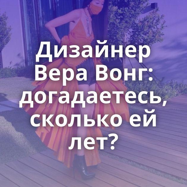 Дизайнер Вера Вонг: догадаетесь, сколько ей лет?
