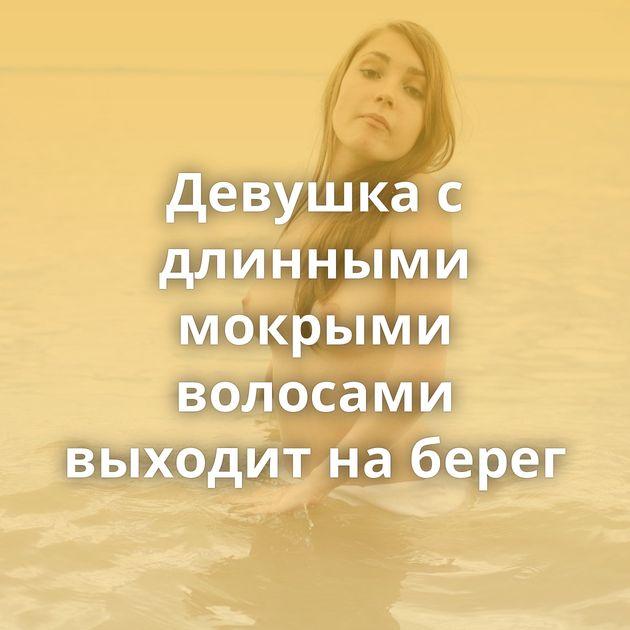 Девушка с длинными мокрыми волосами выходит на берег