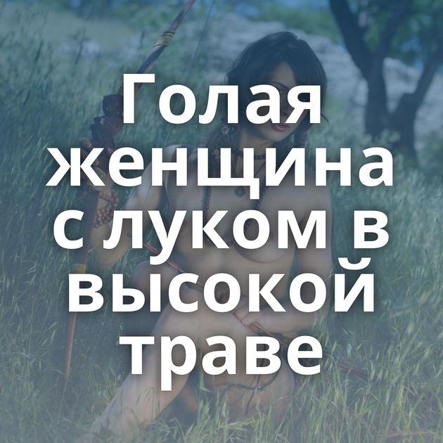 Голая женщина с луком в высокой траве