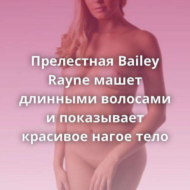 Прелестная Bailey Rayne машет длинными волосами и показывает красивое нагое тело